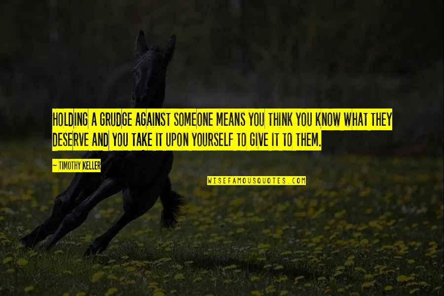 Think You Know Someone Quotes By Timothy Keller: Holding a grudge against someone means you think