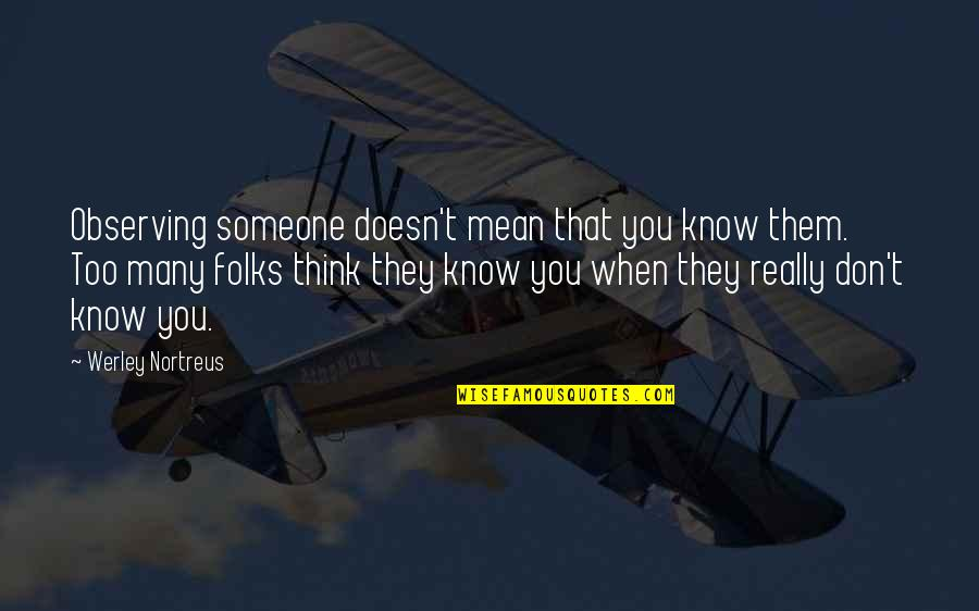 Think You Know Someone Quotes By Werley Nortreus: Observing someone doesn't mean that you know them.