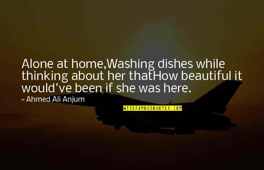 Thinking About Her Quotes By Ahmed Ali Anjum: Alone at home,Washing dishes while thinking about her