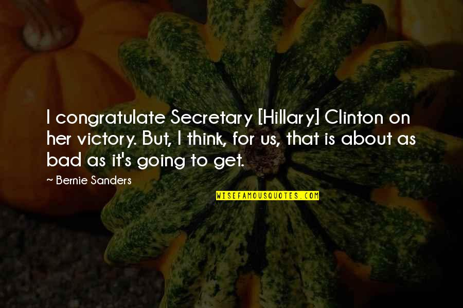 Thinking About Her Quotes By Bernie Sanders: I congratulate Secretary [Hillary] Clinton on her victory.
