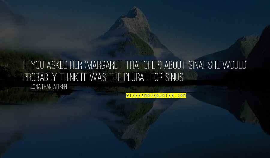 Thinking About Her Quotes By Jonathan Aitken: If you asked her (Margaret Thatcher) about Sinai,