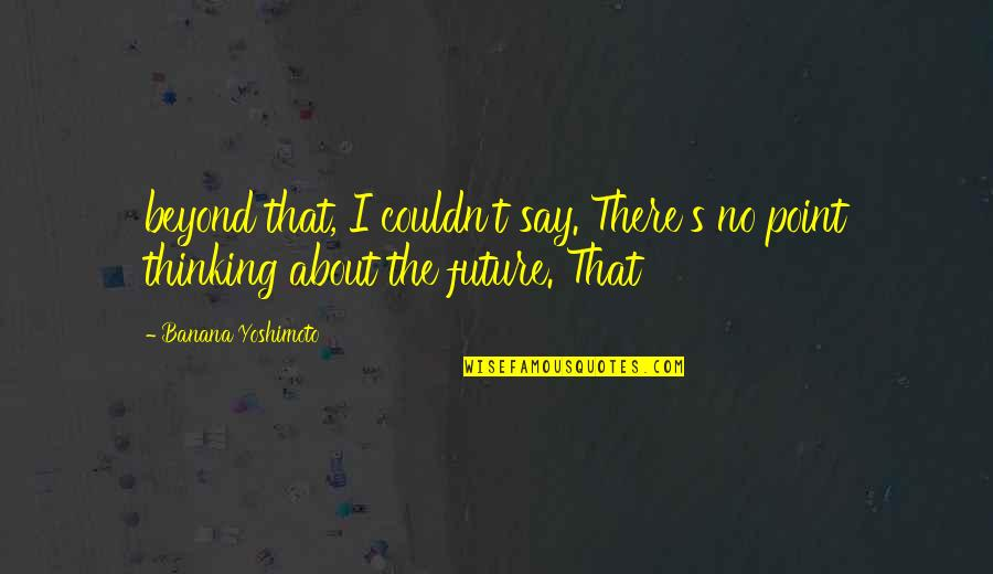 Thinking About Your Future Quotes By Banana Yoshimoto: beyond that, I couldn't say. There's no point