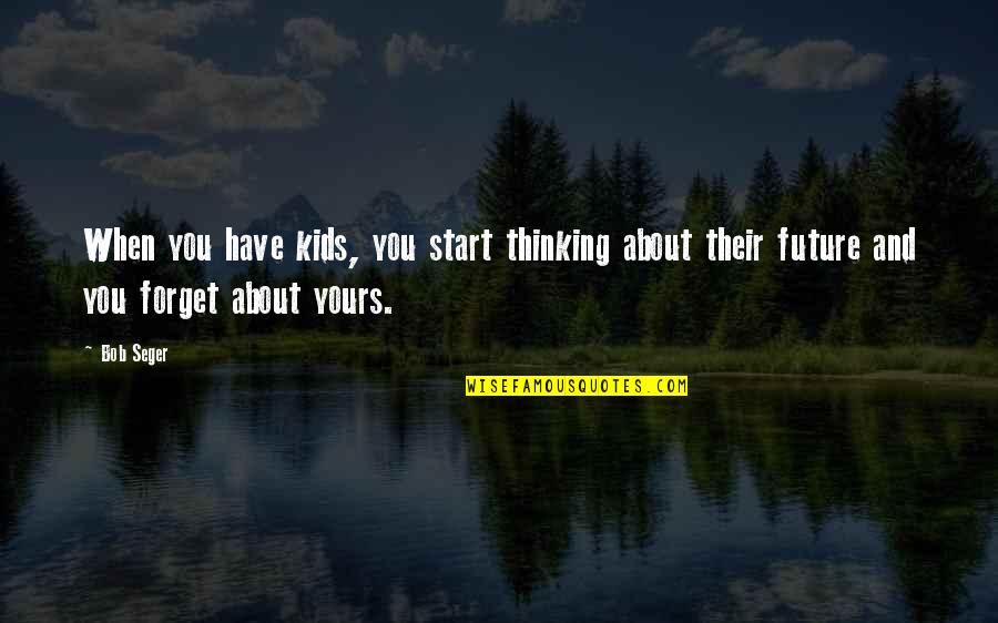 Thinking About Your Future Quotes By Bob Seger: When you have kids, you start thinking about