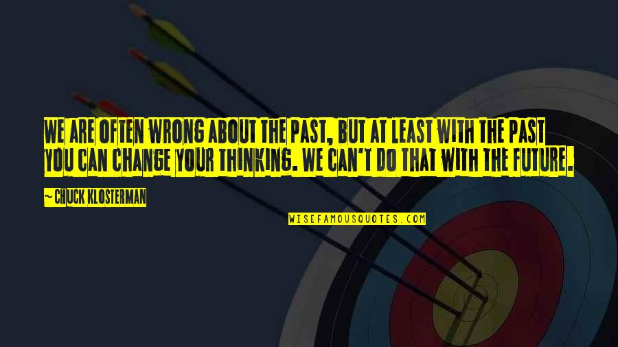 Thinking About Your Future Quotes By Chuck Klosterman: We are often wrong about the past, but