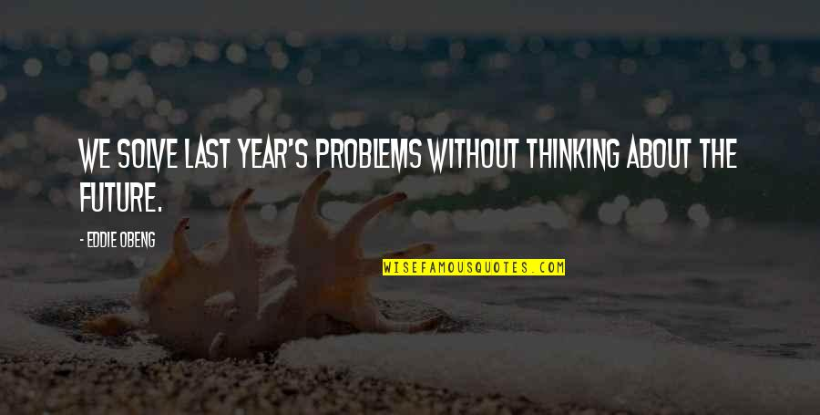 Thinking About Your Future Quotes By Eddie Obeng: We solve last year's problems without thinking about