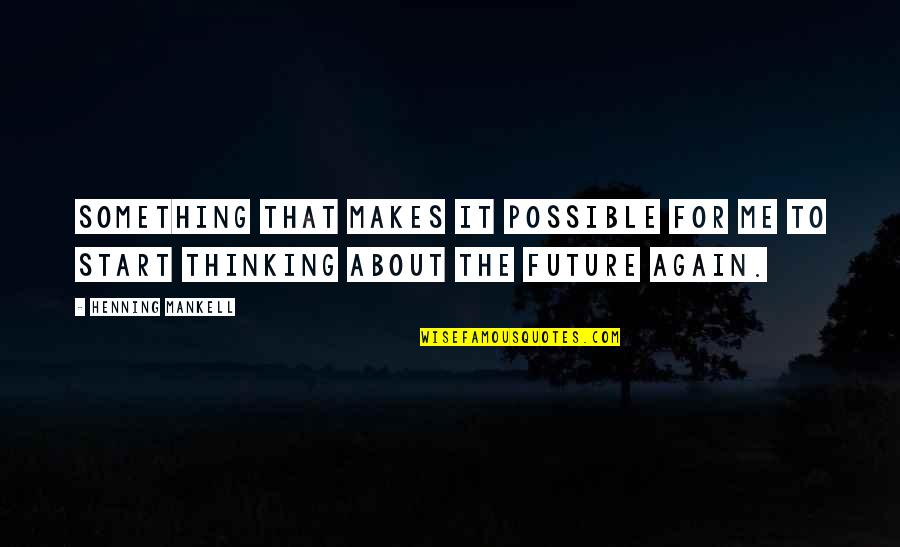 Thinking About Your Future Quotes By Henning Mankell: Something that makes it possible for me to
