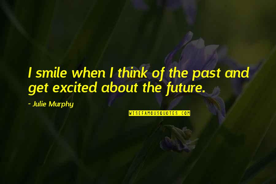 Thinking About Your Future Quotes By Julie Murphy: I smile when I think of the past
