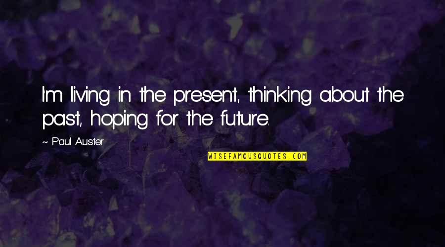 Thinking About Your Future Quotes By Paul Auster: I'm living in the present, thinking about the