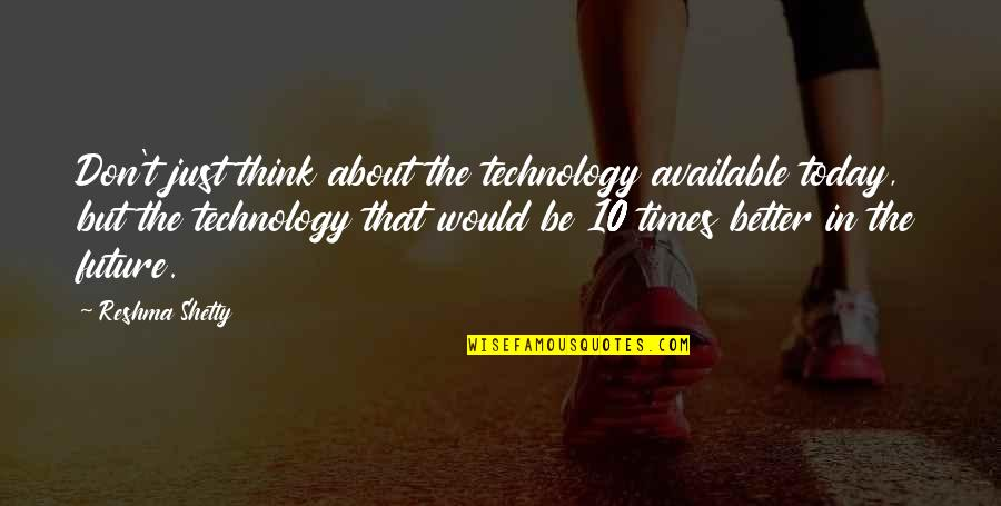 Thinking About Your Future Quotes By Reshma Shetty: Don't just think about the technology available today,