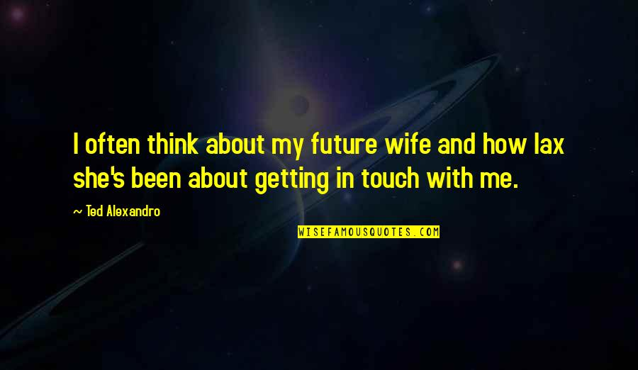 Thinking About Your Future Quotes By Ted Alexandro: I often think about my future wife and