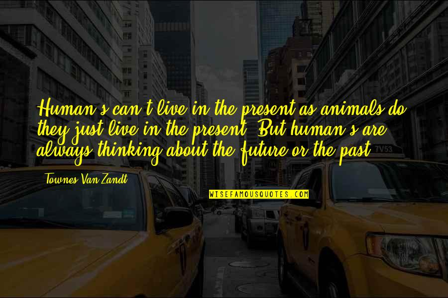 Thinking About Your Future Quotes By Townes Van Zandt: Human's can't live in the present as animals