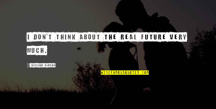 Thinking About Your Future Quotes By William Gibson: I don't think about the real future very