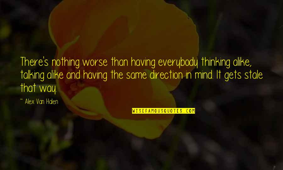 Thinking Alike Quotes By Alex Van Halen: There's nothing worse than having everybody thinking alike,