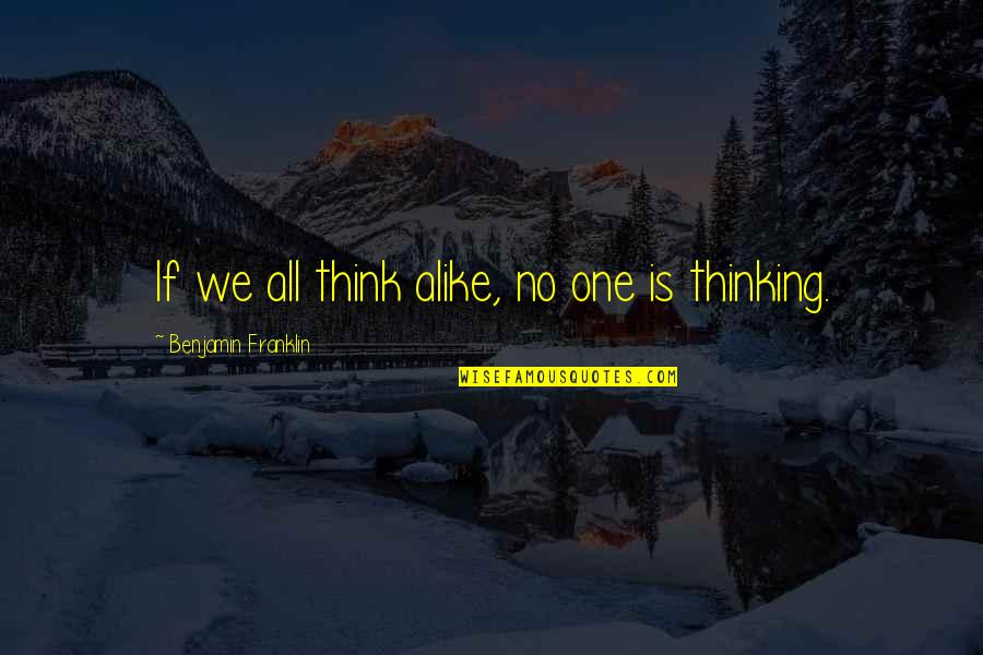 Thinking Alike Quotes By Benjamin Franklin: If we all think alike, no one is