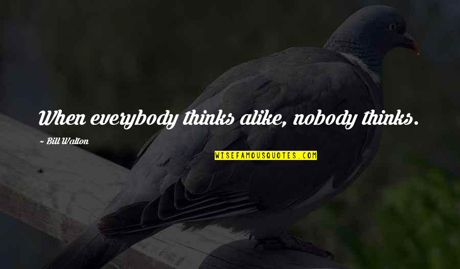Thinking Alike Quotes By Bill Walton: When everybody thinks alike, nobody thinks.