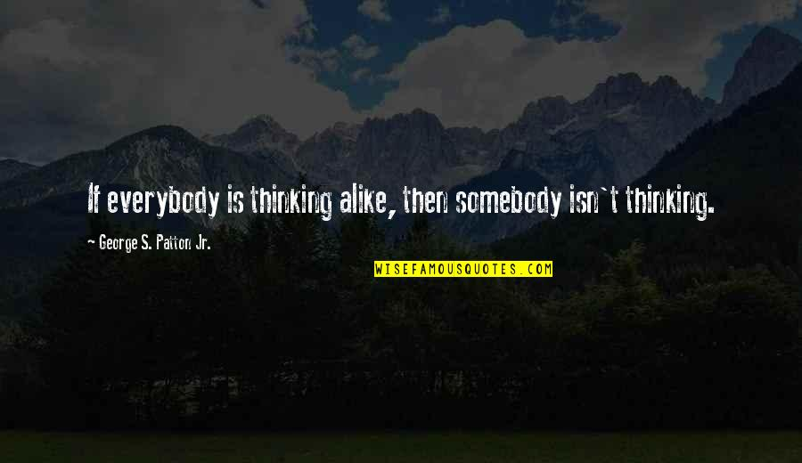 Thinking Alike Quotes By George S. Patton Jr.: If everybody is thinking alike, then somebody isn't