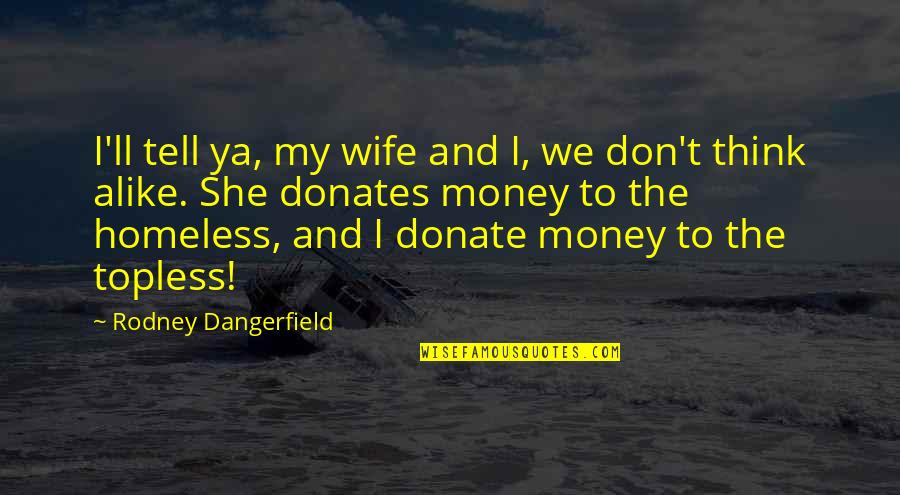 Thinking Alike Quotes By Rodney Dangerfield: I'll tell ya, my wife and I, we