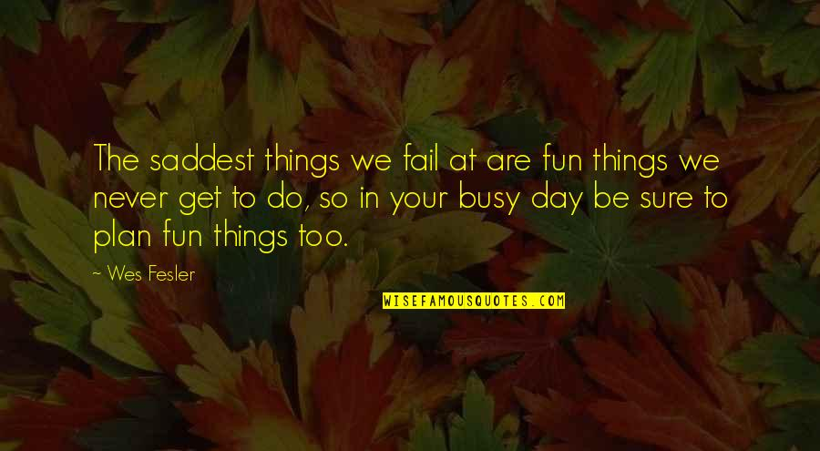 Thinking Bad To Others Quotes By Wes Fesler: The saddest things we fail at are fun