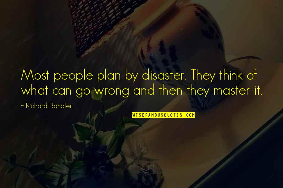 Thinking Of A Master Plan Quotes By Richard Bandler: Most people plan by disaster. They think of
