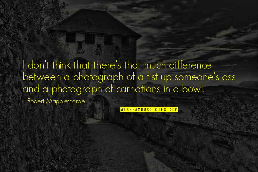 Thinking Of Someone Too Much Quotes By Robert Mapplethorpe: I don't think that there's that much difference