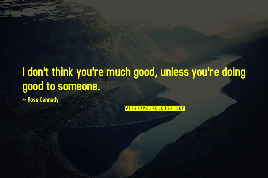 Thinking Of Someone Too Much Quotes By Rose Kennedy: I don't think you're much good, unless you're