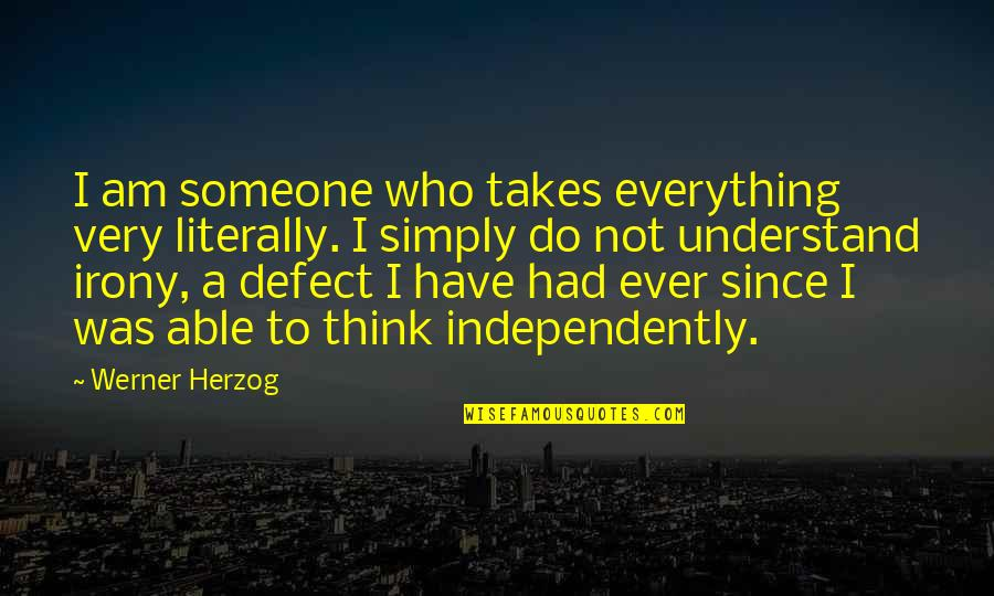 Thinking Of Someone Too Much Quotes By Werner Herzog: I am someone who takes everything very literally.