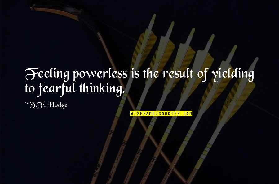Thinking Thoughts And Feeling Feelings Quotes By T.F. Hodge: Feeling powerless is the result of yielding to