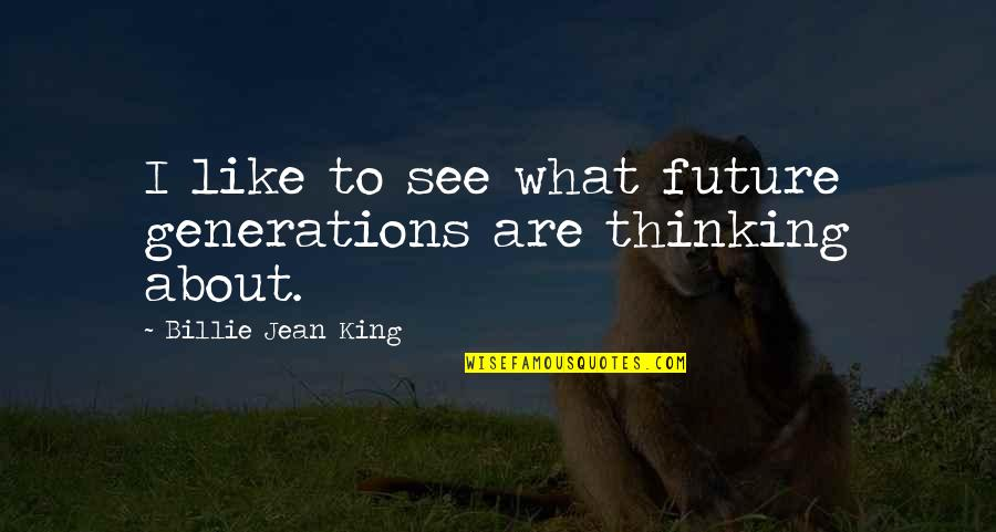 Thinking Too Much About The Future Quotes By Billie Jean King: I like to see what future generations are