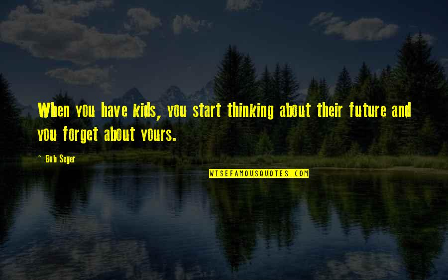 Thinking Too Much About The Future Quotes By Bob Seger: When you have kids, you start thinking about