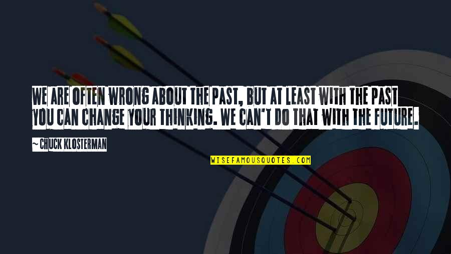 Thinking Too Much About The Future Quotes By Chuck Klosterman: We are often wrong about the past, but