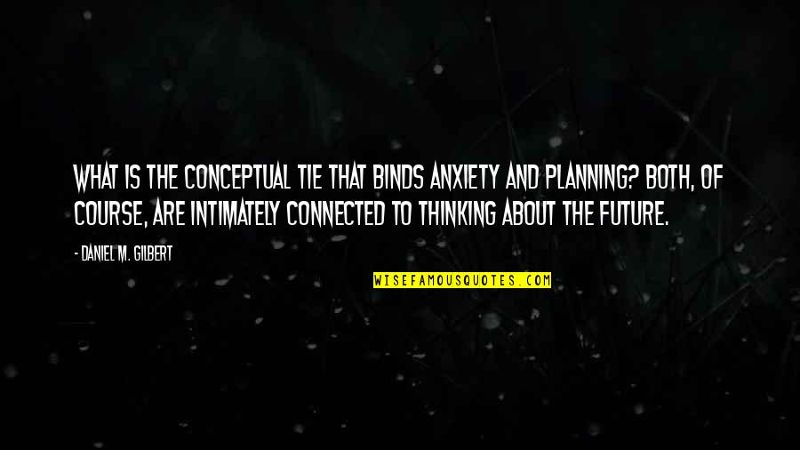 Thinking Too Much About The Future Quotes By Daniel M. Gilbert: What is the conceptual tie that binds anxiety