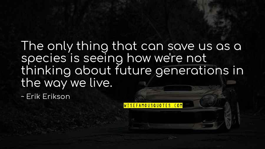 Thinking Too Much About The Future Quotes By Erik Erikson: The only thing that can save us as