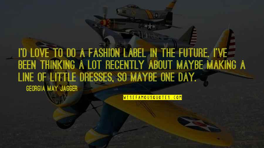Thinking Too Much About The Future Quotes By Georgia May Jagger: I'd love to do a fashion label in