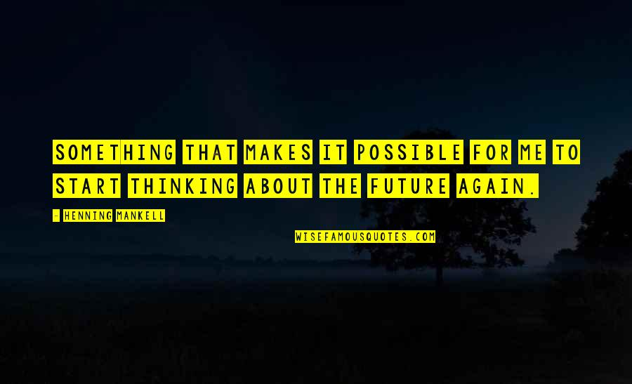 Thinking Too Much About The Future Quotes By Henning Mankell: Something that makes it possible for me to