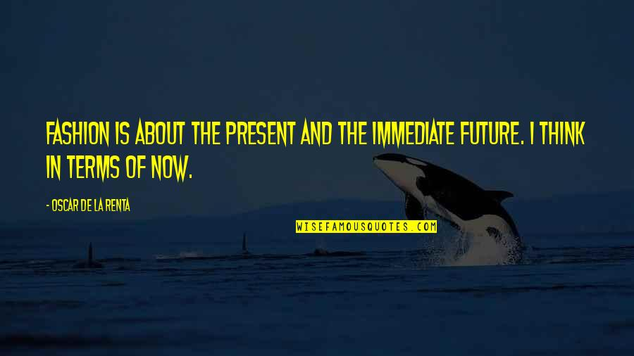 Thinking Too Much About The Future Quotes By Oscar De La Renta: Fashion is about the present and the immediate