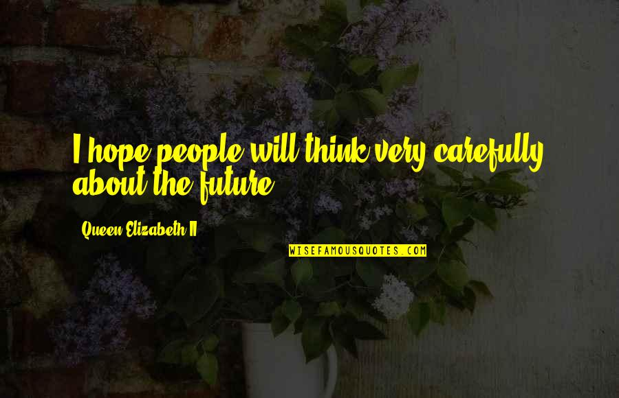 Thinking Too Much About The Future Quotes By Queen Elizabeth II: I hope people will think very carefully about