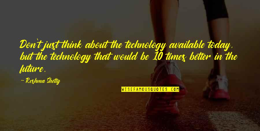 Thinking Too Much About The Future Quotes By Reshma Shetty: Don't just think about the technology available today,
