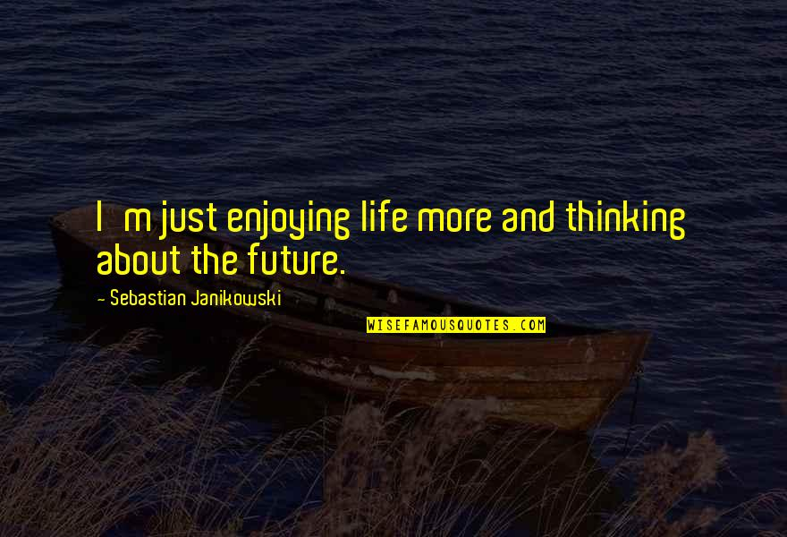 Thinking Too Much About The Future Quotes By Sebastian Janikowski: I'm just enjoying life more and thinking about