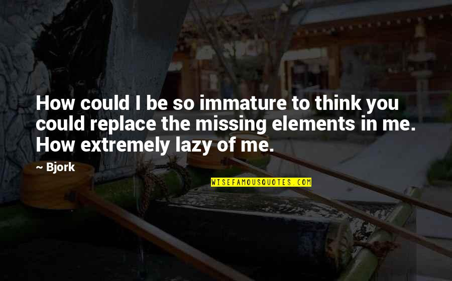Thinking You're In Love Quotes By Bjork: How could I be so immature to think