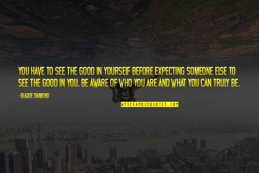 Thinking You're In Love Quotes By Blaque Diamond: You have to see the good in yourself