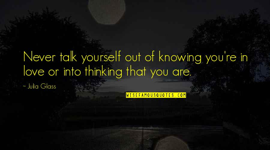 Thinking You're In Love Quotes By Julia Glass: Never talk yourself out of knowing you're in