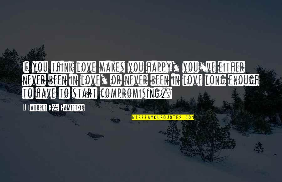 Thinking You're In Love Quotes By Laurell K. Hamilton: If you think love makes you happy, you've