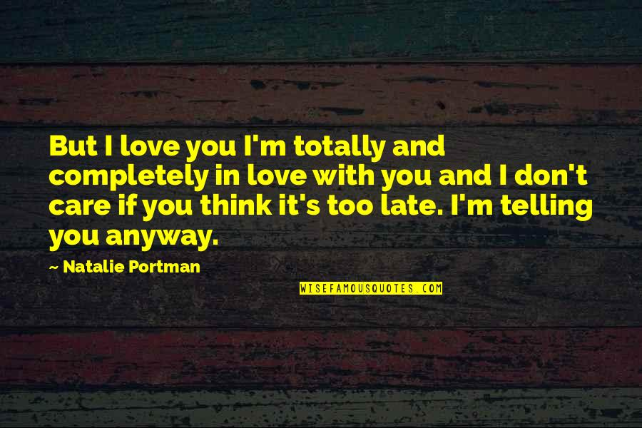 Thinking You're In Love Quotes By Natalie Portman: But I love you I'm totally and completely