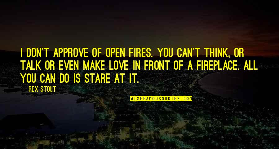 Thinking You're In Love Quotes By Rex Stout: I don't approve of open fires. You can't