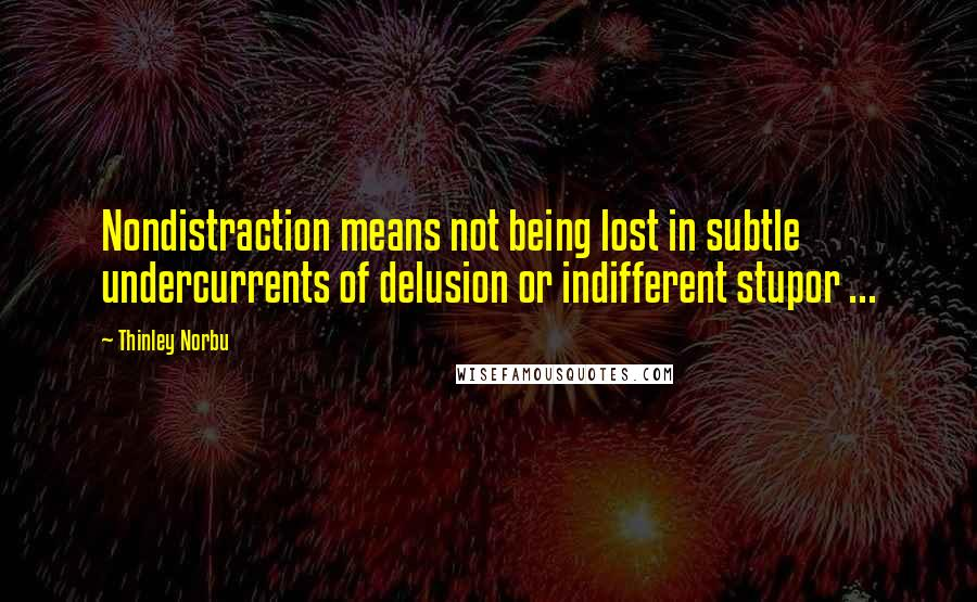 Thinley Norbu quotes: Nondistraction means not being lost in subtle undercurrents of delusion or indifferent stupor ...