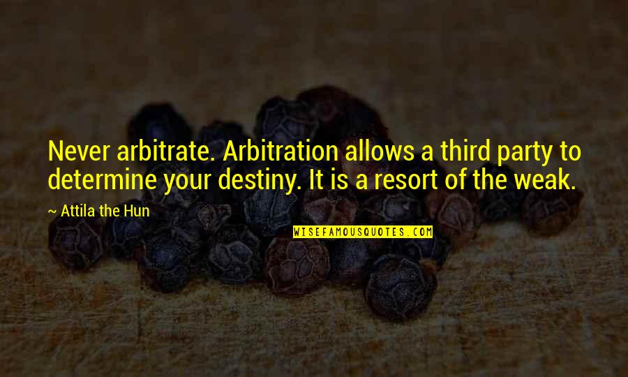 Third Party Quotes By Attila The Hun: Never arbitrate. Arbitration allows a third party to