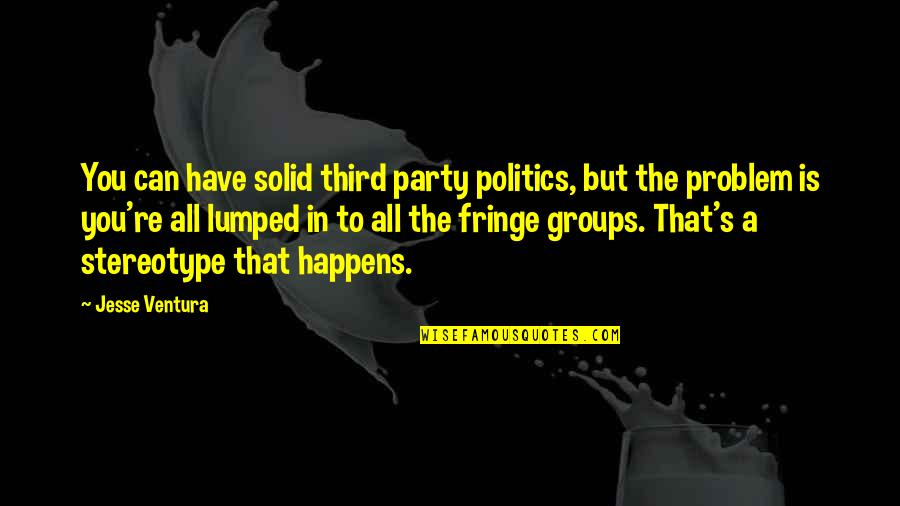 Third Party Quotes By Jesse Ventura: You can have solid third party politics, but
