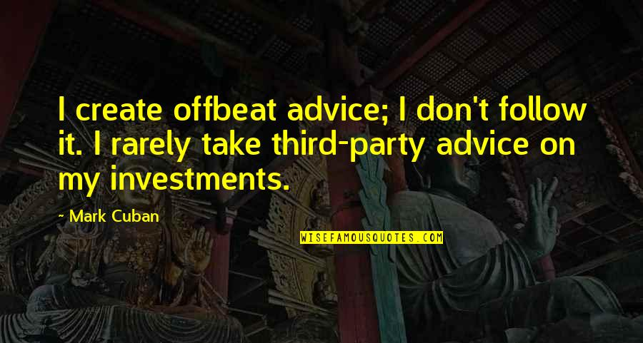 Third Party Quotes By Mark Cuban: I create offbeat advice; I don't follow it.