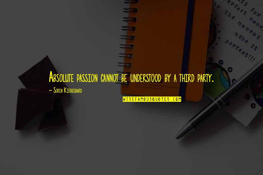 Third Party Quotes By Soren Kierkegaard: Absolute passion cannot be understood by a third