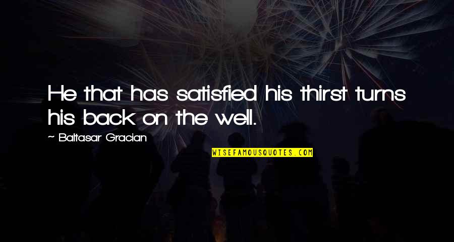 Thirst No.1 Quotes By Baltasar Gracian: He that has satisfied his thirst turns his